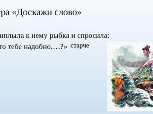 Игра «Доскажи слово» Приплыла к нему рыбка и спросила: «Что тебе надобно,…?»