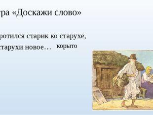 Игра «Доскажи слово» Воротился старик ко старухе, У старухи новое… корыто