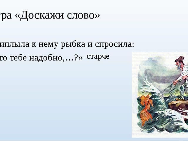 Игра «Доскажи слово» Приплыла к нему рыбка и спросила: «Что тебе надобно,…?»...