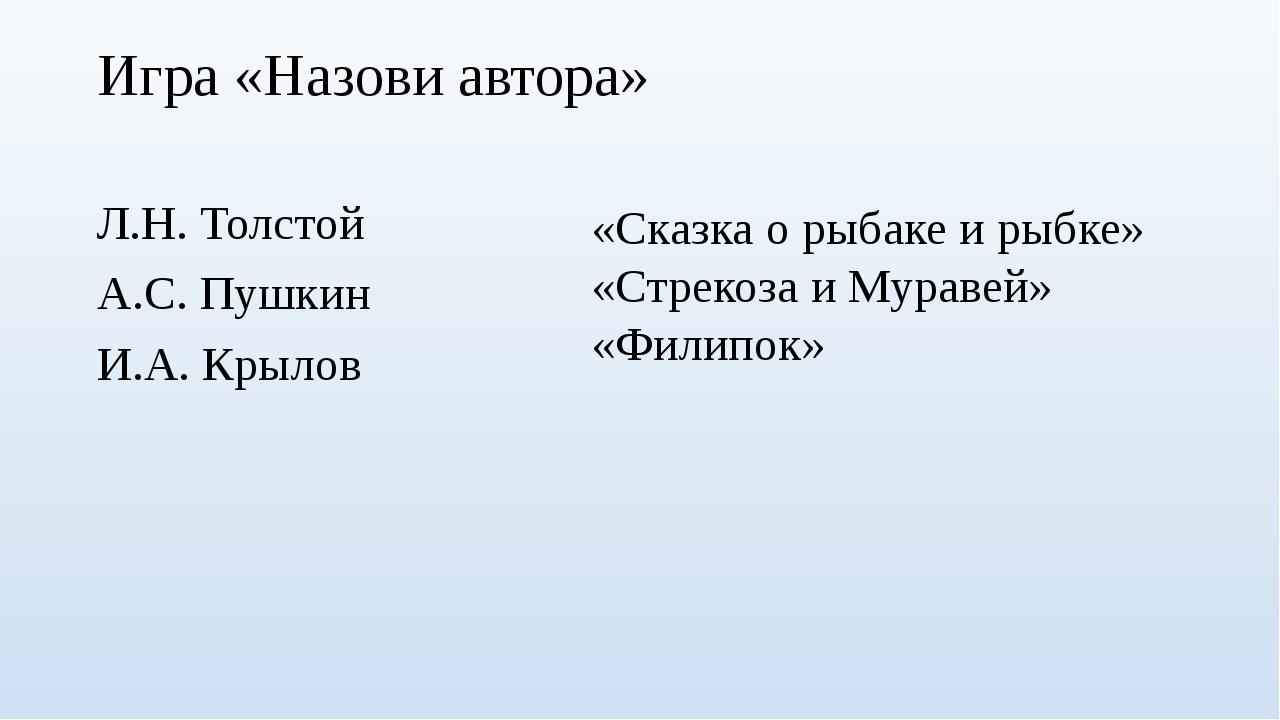 Игра «Назови автора» Л.Н. Толстой А.С. Пушкин И.А. Крылов «Сказка о рыбаке и...