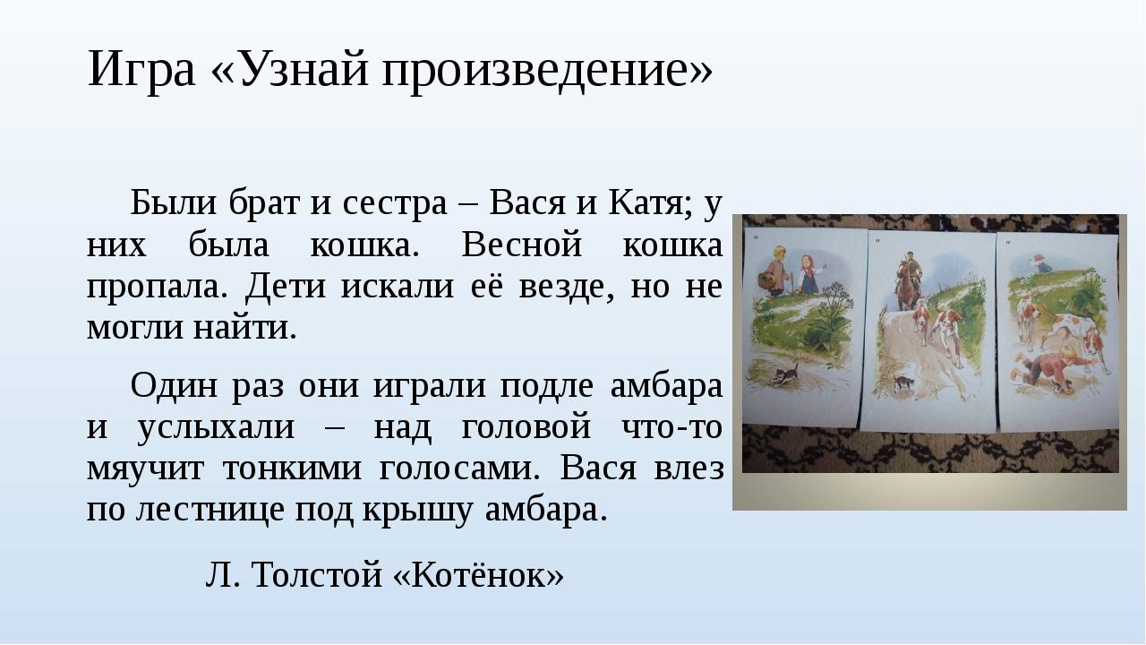 Игра «Узнай произведение» Были брат и сестра – Вася и Катя; у них была кошка...