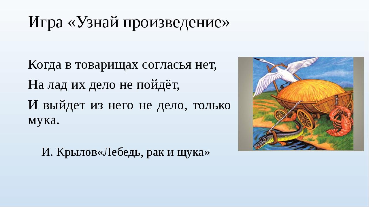 Игра «Узнай произведение» Когда в товарищах согласья нет, На лад их дело не п...