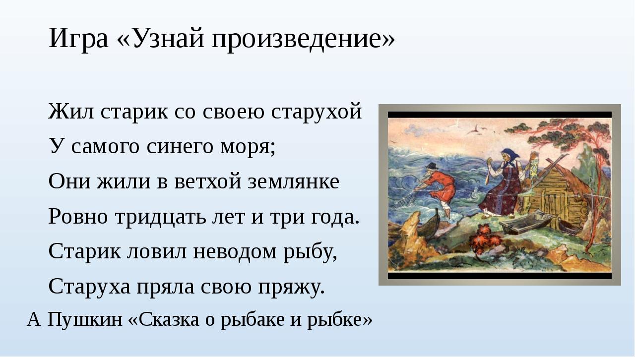 Игра «Узнай произведение» Жил старик со своею старухой У самого синего моря;...