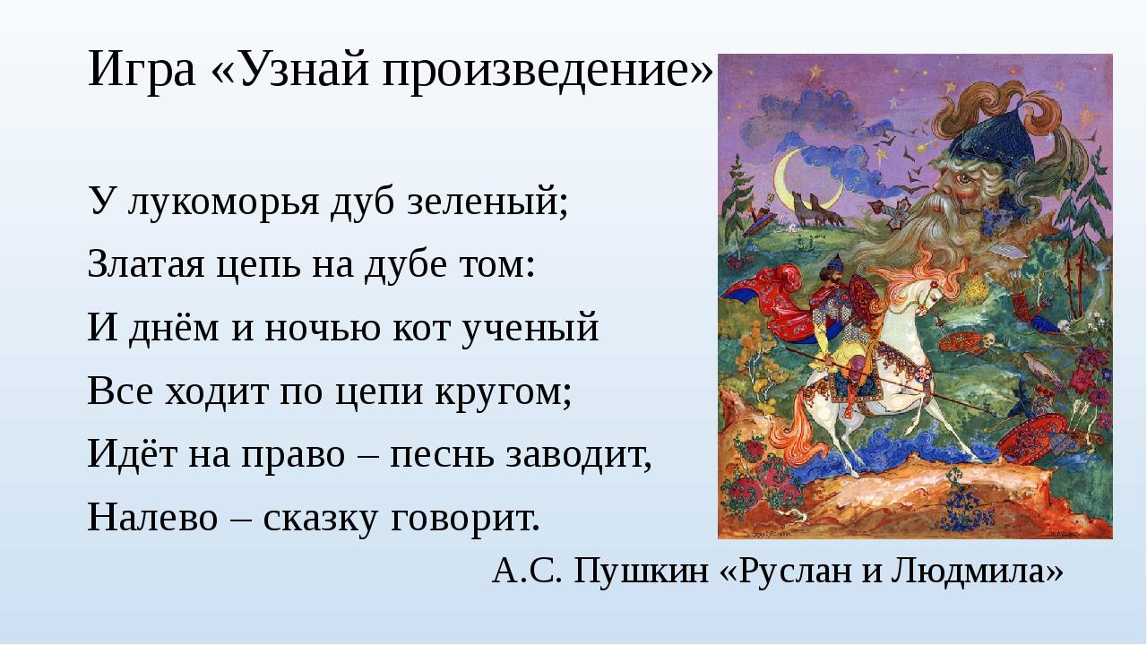 Игра «Узнай произведение» У лукоморья дуб зеленый; Златая цепь на дубе том: И...