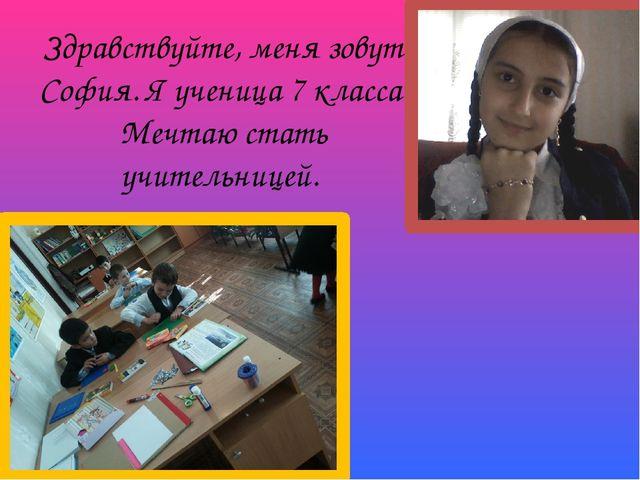 Здравствуйте, меня зовут София. Я ученица 7 класса. Мечтаю стать учительницей.
