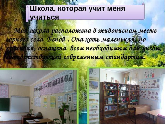 Школа, которая учит меня учиться Моя школа расположена в живописном месте гор...