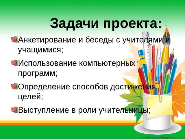 Задачи проекта: Анкетирование и беседы с учителями и учащимися; Использовани...