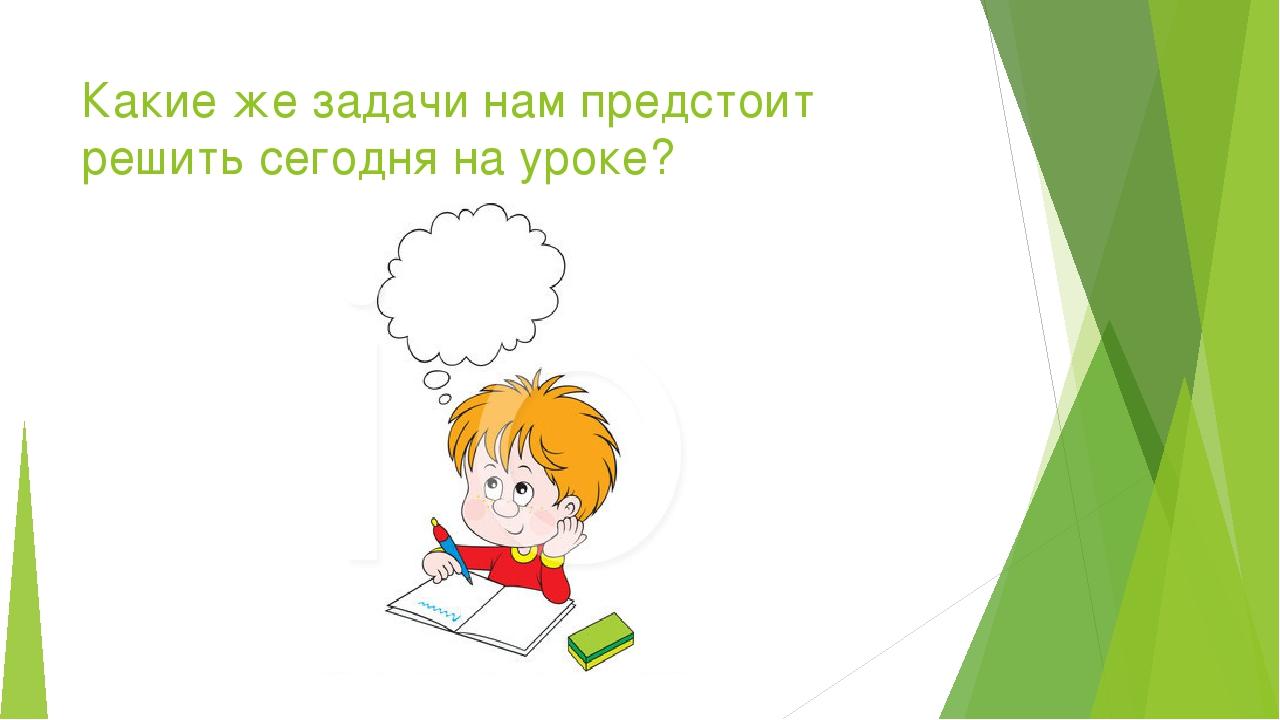 Какие же задачи нам предстоит решить сегодня на уроке?