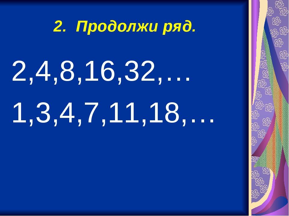 2. Продолжи ряд. 2,4,8,16,32,… 1,3,4,7,11,18,…
