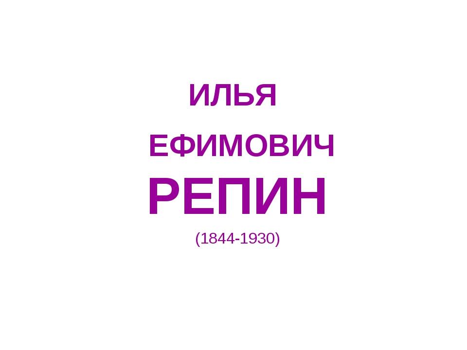 ИЛЬЯ ЕФИМОВИЧ РЕПИН (1844-1930)