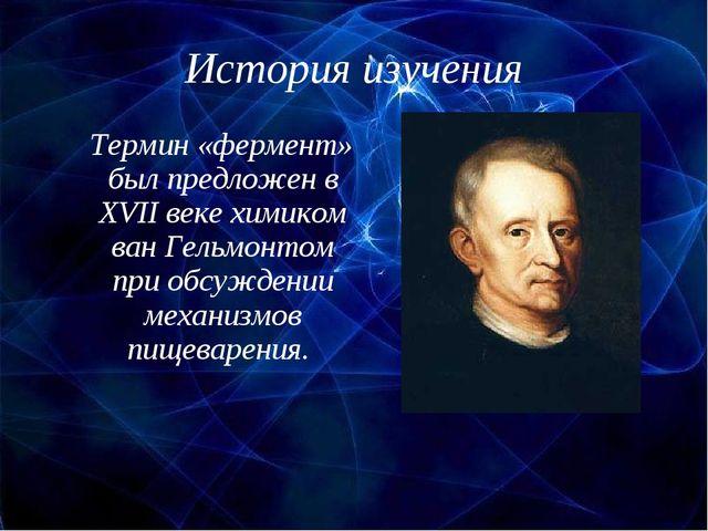 История изучения Термин «фермент» был предложен в XVII веке химиком ван Гельм...