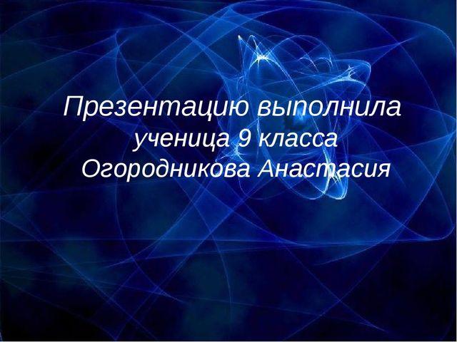 Презентацию выполнила ученица 9 класса Огородникова Анастасия