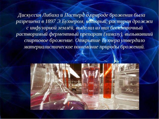 Дискуссия Либиха и Пастера о природе брожения была разрешена в 1897 Э.Бухнеро...