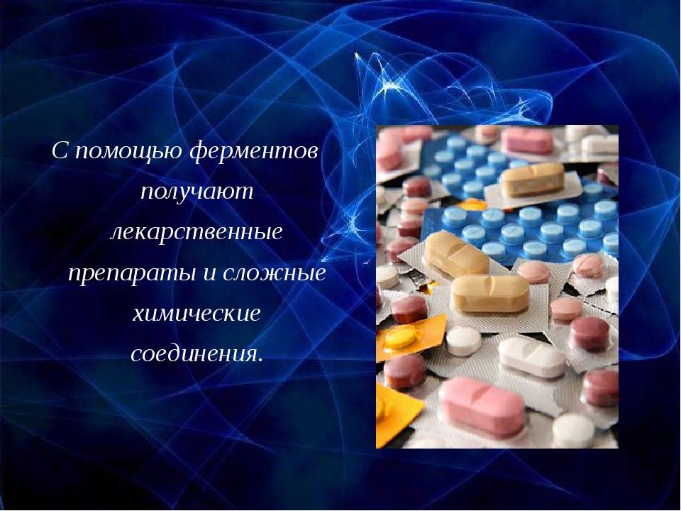 С помощью ферментов получают лекарственные препараты и сложные химические сое...