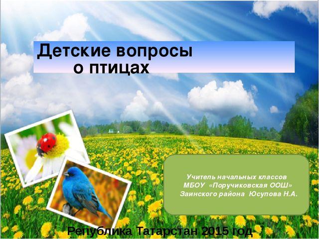 Детские вопросы о птицах Република Татарстан 2015 год Учитель начальных класс...