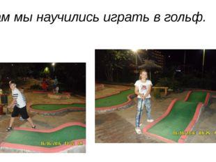 Там мы научились играть в гольф.