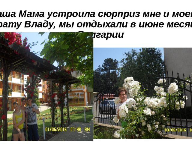 Наша Мама устроила сюрприз мне и моему брату Владу, мы отдыхали в июне месяце...