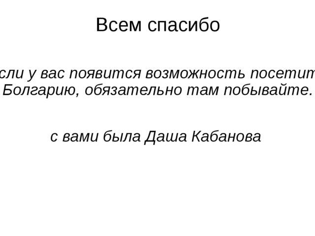 Всем спасибо Если у вас появится возможность посетить Болгарию, обязательно т...
