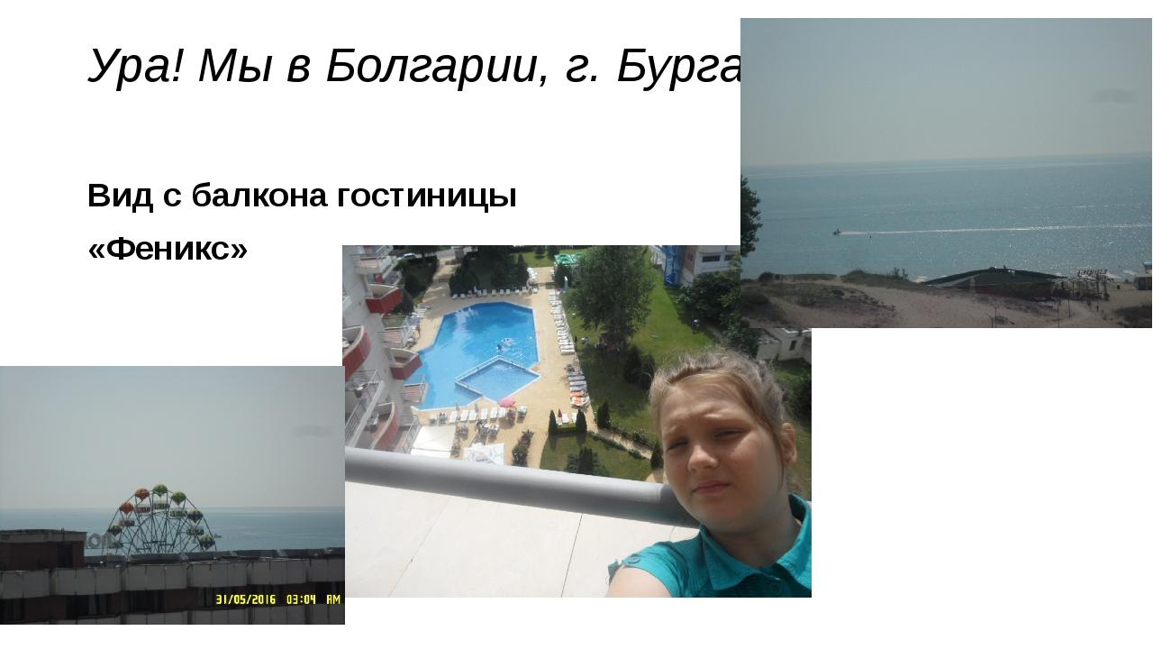 Ура! Мы в Болгарии, г. Бургас Вид с балкона гостиницы «Феникс»