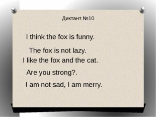 Диктант №10 I think the fox is funny. The fox is not lazy. I am not sad, I am
