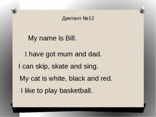 Диктант №12 My name is Bill. I have got mum and dad. I can skip, skate and si
