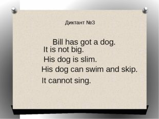 Диктант №3 Bill has got a dog. It is not big. His dog is slim. His dog can sw