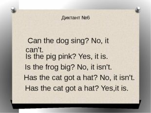 Диктант №6 Can the dog sing? No, it can't. Is the pig pink? Yes, it is. Is th