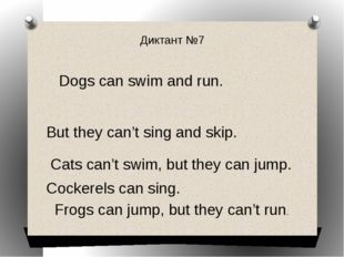Диктант №7 Dogs can swim and run. But they can't sing and skip. Cats can't sw