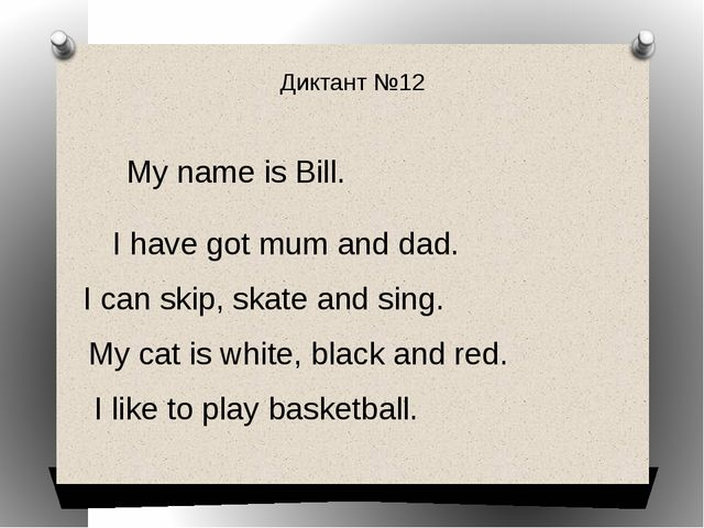 Диктант №12 My name is Bill. I have got mum and dad. I can skip, skate and si...