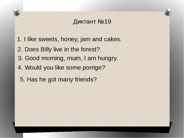 Диктант №19 1. I like sweets, honey, jam and cakes. 2. Does Billy live in the...
