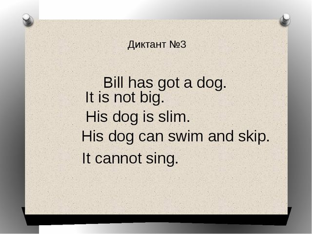 Диктант №3 Bill has got a dog. It is not big. His dog is slim. His dog can sw...