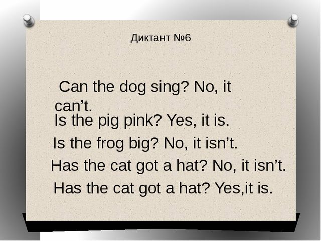 Диктант №6 Can the dog sing? No, it can't. Is the pig pink? Yes, it is. Is th...