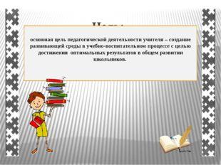 Цель: основная цель педагогической деятельности учителя – создание развивающе