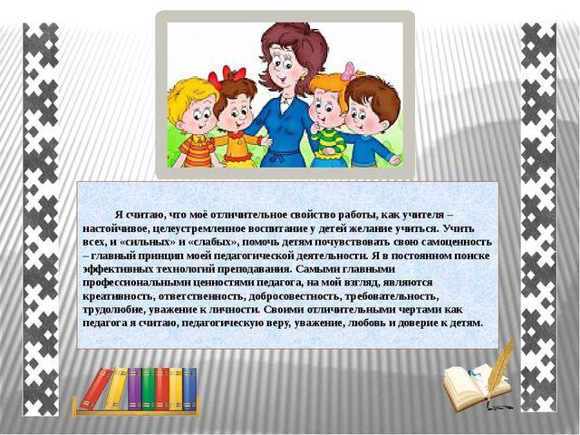 Я считаю, что моё отличительное свойство работы, как учителя – настойчивое,...