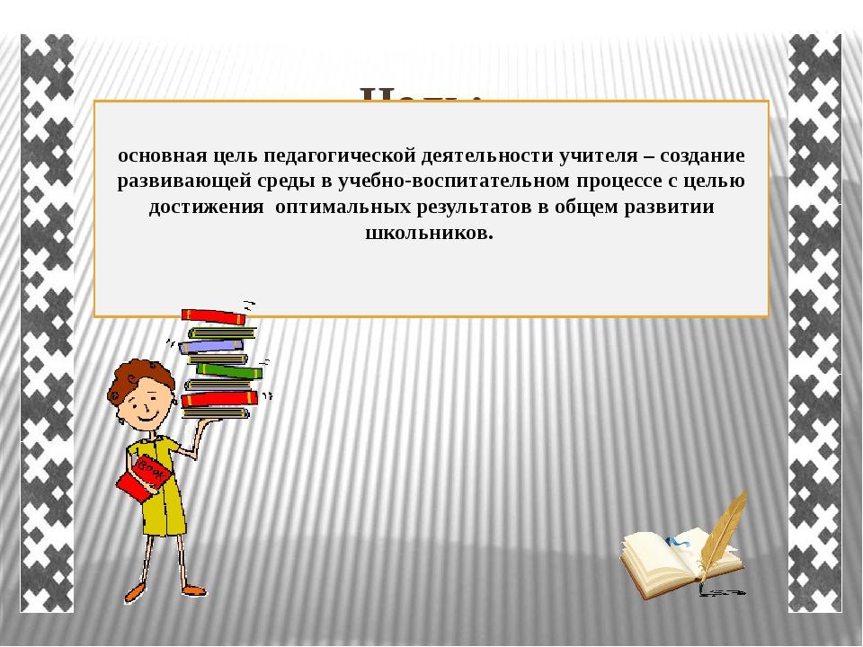 Цель: основная цель педагогической деятельности учителя – создание развивающе...