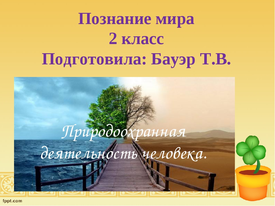 Познание мира 2 класс Подготовила: Бауэр Т.В. Природоохранная деятельность че...