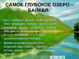 * * САМОЕ ГЛУБОКОЕ ОЗЕРО – БАЙКАЛ. Его глубина более 1740 метров. Оно вмещает