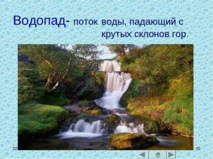 * * Водопад- поток воды, падающий с крутых склонов гор.