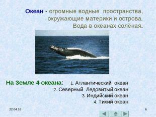 * * Океан - огромные водные пространства, окружающие материки и острова. Вода