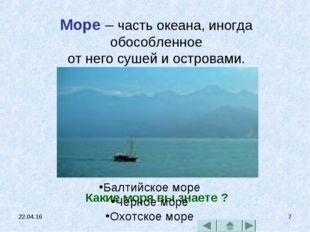 * * Море – часть океана, иногда обособленное от него сушей и островами. Какие