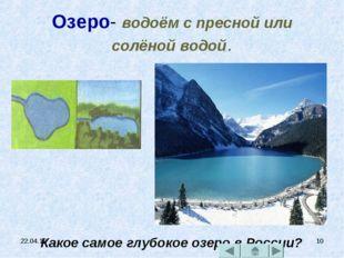 * * Озеро- водоём с пресной или солёной водой. Какое самое глубокое озеро в Р