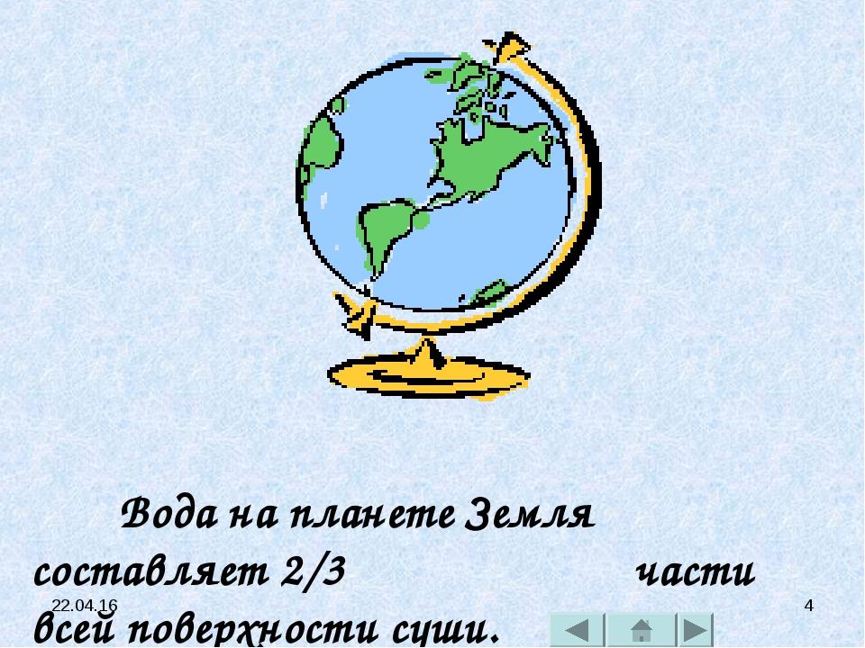 * * Вода на планете Земля составляет 2/3 части всей поверхности суши.