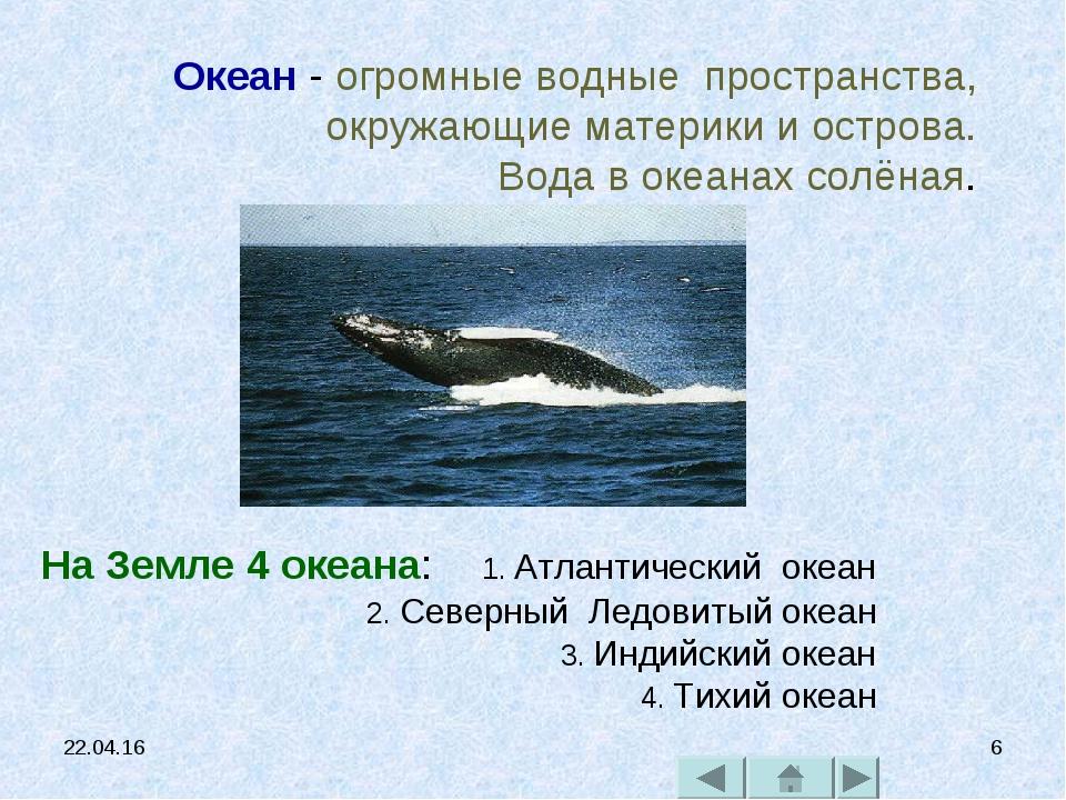 * * Океан - огромные водные пространства, окружающие материки и острова. Вода...
