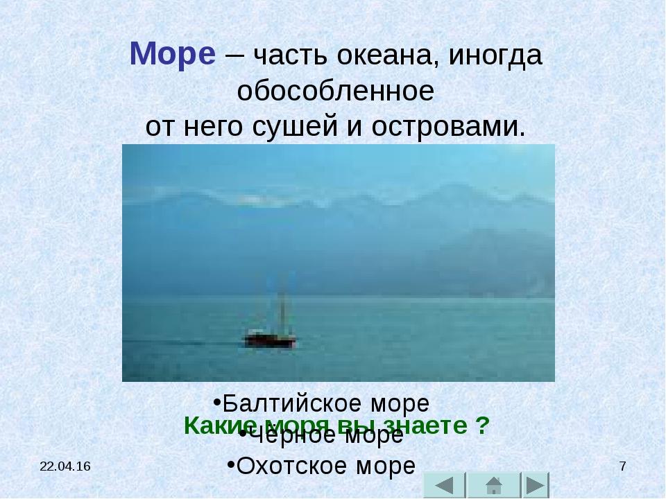 * * Море – часть океана, иногда обособленное от него сушей и островами. Какие...