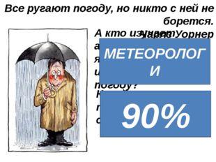 Все ругают погоду, но никто с ней не борется. Чарлз Уорнер А кто изучает атмо