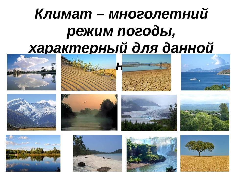 Климат – многолетний режим погоды, характерный для данной местности.