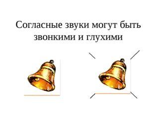 Согласные звуки могут быть звонкими и глухими