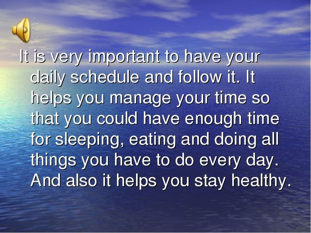 It is very important to have your daily schedule and follow it. It helps you...