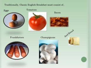 Traditionally, Classic English Breakfast must consist of.. Eggs Tomatoes Fran