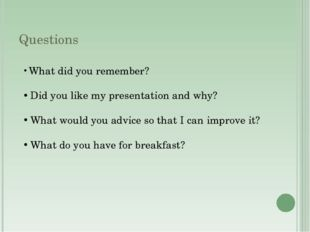 Questions What did you remember? Did you like my presentation and why? What w